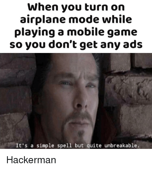 airplane mode: When you turn on  airplane mode while  playing a mobile game  so you don't get any ads  It's a simple spell but quite unbreakable. Hackerman
