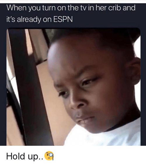 crib: When you turn on the tv in her crib and  it's already on ESPN Hold up..🧐