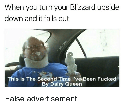 Memes, Queen, and Blizzard: When you turn your Blizzard upside  down and it falls out  This Is The Second Time l've Been Fucked  By Dairy Queen False advertisement