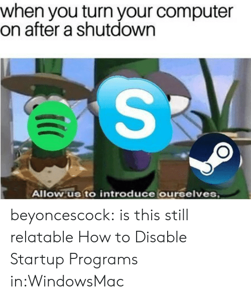 Shutdown: when you turn your computer  on after a shutdown  Allow us to introduce ourselves beyoncescock: is this still relatable How to Disable Startup Programs in:WindowsMac