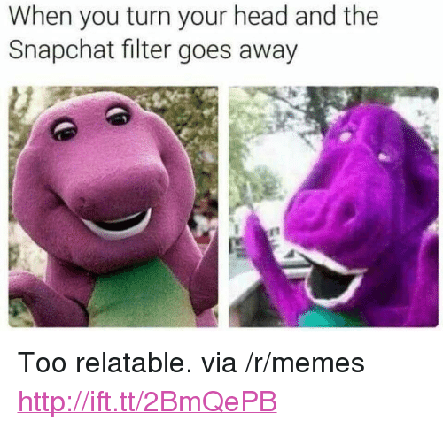 "Snapchat Filter: When you turn your head and the  Snapchat filter goes away <p>Too relatable. via /r/memes <a href=""http://ift.tt/2BmQePB"">http://ift.tt/2BmQePB</a></p>"