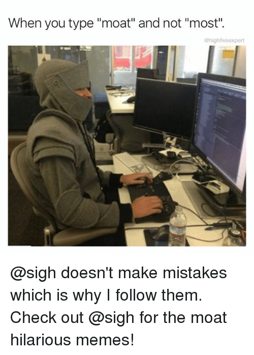 "Memes, Hilarious, and Mistakes: When you type ""moat"" and not ""most"".  @highfiveexpert @sigh doesn't make mistakes which is why I follow them. Check out @sigh for the moat hilarious memes!"