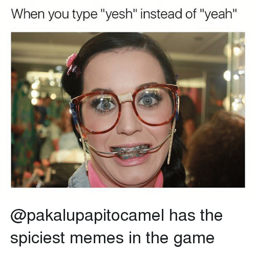 """Memes, The Game, and Yeah: When you type """"yesh"""" instead of """"yeah"""" @pakalupapitocamel has the spiciest memes in the game"""