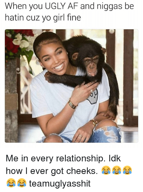 Af, Ugly, and Yo: When you UGLY AF and niggas be  hatin cuz yo girl fine Me in every relationship. Idk how I ever got cheeks. 😂😂😂😂😂 teamuglyasshit