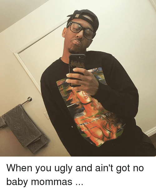 Memes, Ugly, and Baby: When you ugly and ain't got no baby mommas ...