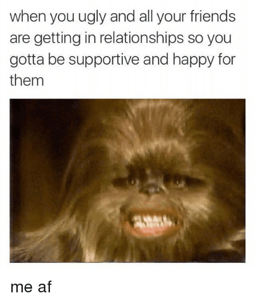 Memes, All Your Friends, and 🤖: when you ugly and all your friends  are getting in relationships so you  gotta be supportive and happy for  them me af