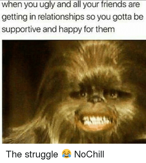 Friends, Funny, and Relationships: when you ugly and all your friends are  getting in relationships so you gotta be  supportive and happy for them The struggle 😂 NoChill