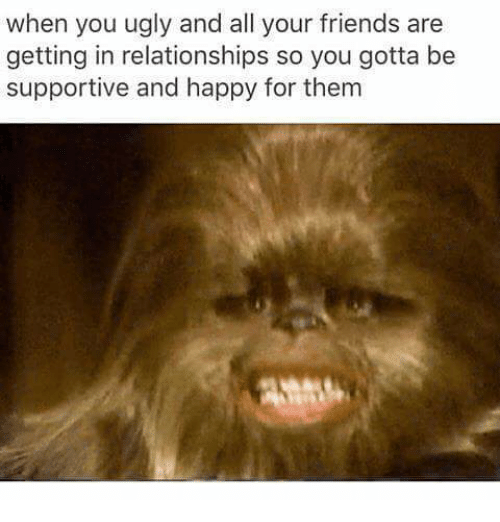 Friends, Relationships, and Ugly: when you ugly and all your friends are  getting in relationships so you gotta be  supportive and happy for thenm