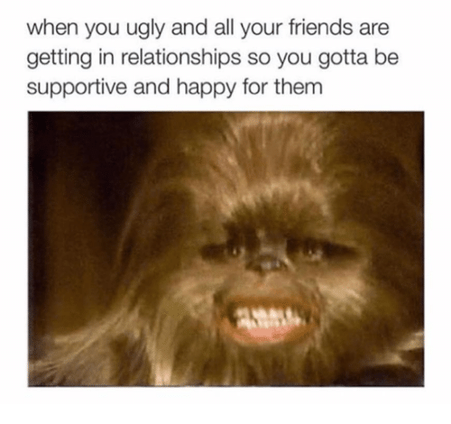 Friends, Memes, and Relationships: when you ugly and all your friends are  getting in relationships so you gotta be  supportive and happy for them