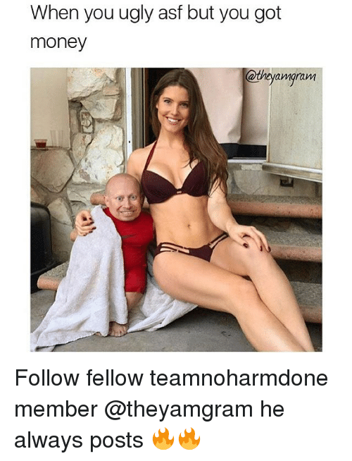 Memes, 🤖, and Asf: When you ugly asf but you got  money  @they amgram Follow fellow teamnoharmdone member @theyamgram he always posts 🔥🔥