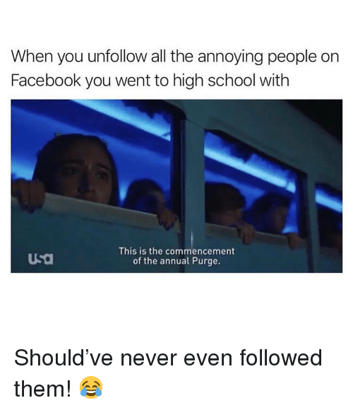 Facebook, Memes, and School: When you unfollow all the annoying people on  Facebook you went to high school with  This is the commencement  of the annual Purge. Should've never even followed them! 😂