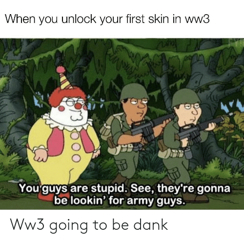 skin: When you unlock your first skin in ww3  You'guys are stupid. See, they're gonna  be lookin' for army guys. Ww3 going to be dank