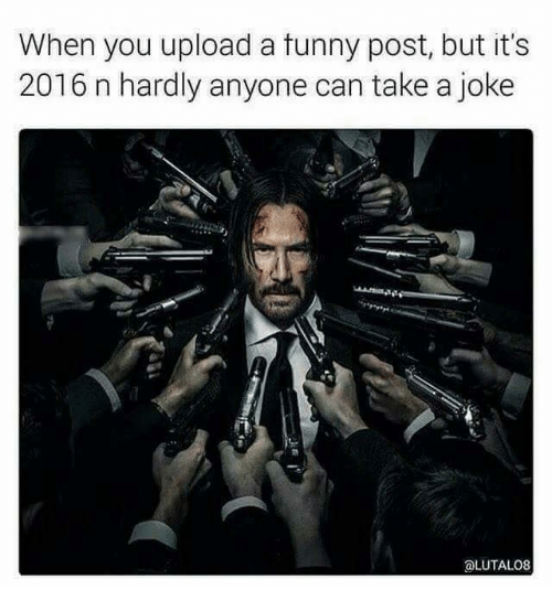 Memes, 🤖, and Upload: When you upload a tunny post, but it's  2016 n hardly anyone can take a joke  aLUTALO8