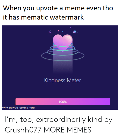 watermark: When you upvote a meme even tho  it has mematic watermark  Kindness Meter  100%  Why are you looking here I'm, too, extraordinarily kind by Crushh077 MORE MEMES