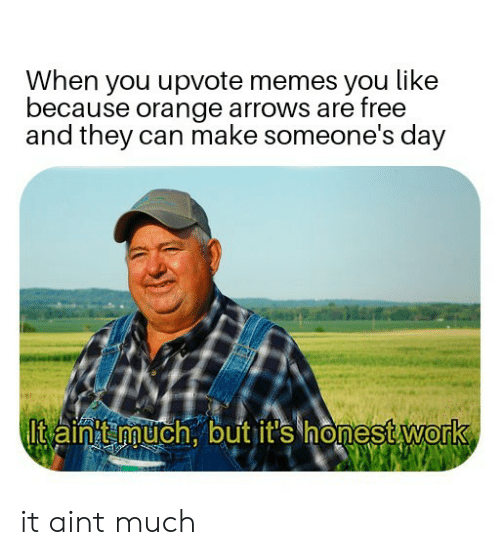 Arrows: When you upvote memes you like  because orange arrows are free  and they can make someone's day  Itain much.outit's honestWork  0 it aint much