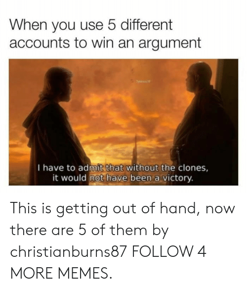 This Is Getting Out Of Hand: When you use 5 different  accounts to win an argument  I have to admit that without the clones,  it would not have been a victory. This is getting out of hand, now there are 5 of them by christianburns87 FOLLOW 4 MORE MEMES.