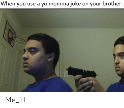 Momma Joke: When you use a yo momma joke on your brother: Me_irl