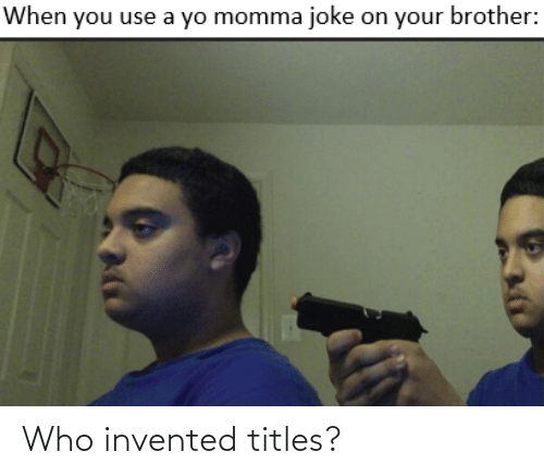 Momma Joke: When you use a yo momma joke on your brother: Who invented titles?