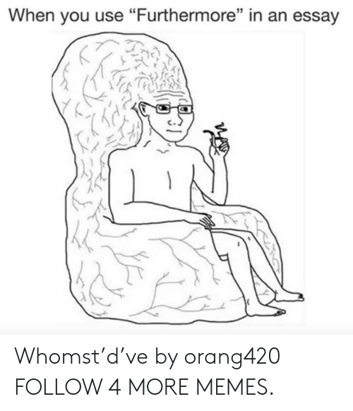 """Whomstdve: When you use """"Furthermore"""" in an essay Whomst'd've by orang420 FOLLOW 4 MORE MEMES."""