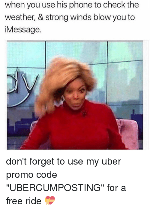 """Memes, Phone, and Uber: when you use his phone to check the  weather, & strong winds blowyou to  Message don't forget to use my uber promo code """"UBERCUMPOSTING"""" for a free ride 💝"""