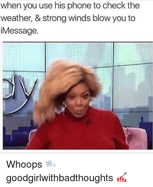 Memes, Phone, and The Weather: when you use his phone to check the  weather, & strong winds blow you to  iMessage Whoops 🌬 goodgirlwithbadthoughts 💅🏽