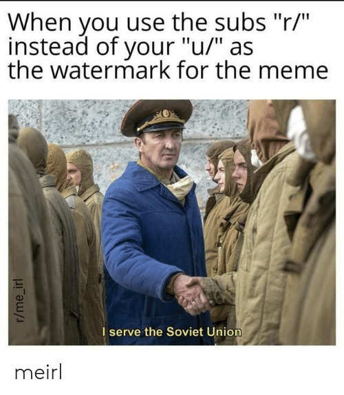 "Soviet Union: When you use the subs ""r/""  instead of your ""u/"" as  the watermark for the meme  I serve the Soviet Union  r/me_irl meirl"