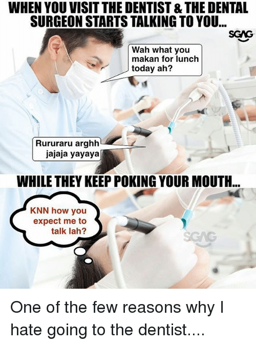 Memes, Today, and 🤖: WHEN YOU VISIT THE DENTIST &THE DENTAL  SURGEON STARTS TALKING TO YOU...  SCAG  Wah what you  makan for lunch  today ah?  Rururaru arghh  jajaja yayaya  WHILE THEY KEEP POKING YOUR MOUTH  KNN how you  expect me to  talk lah? One of the few reasons why I hate going to the dentist....