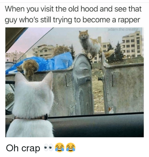 Funny, Old, and Hood: When you visit the old hood and see that  guy who's still trying to become a rapper  adam.the.creato Oh crap 👀😂😂