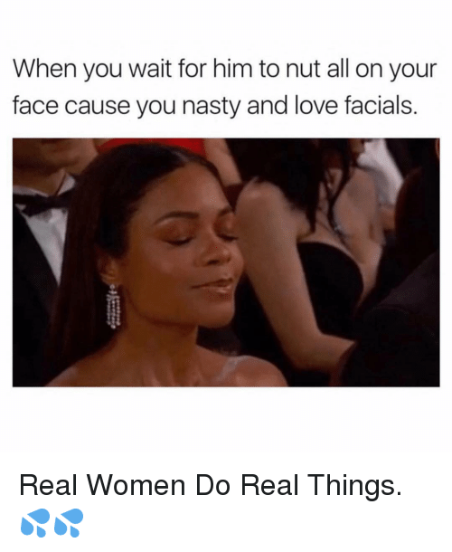 Love, Nasty, and Women: When you wait for him to nut all on your  face cause you nasty and love facials Real Women Do Real Things. 💦💦