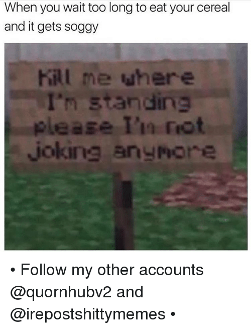 Dank, Account, and Kill Me: When you wait too long to eat your cereal  and it gets soggy  Kill me when  andina  joking arunot • Follow my other accounts @quornhubv2 and @irepostshittymemes •