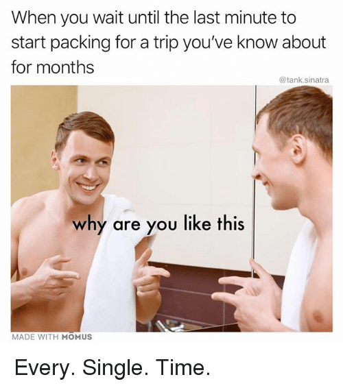 Funny, Time, and Why Are You Like This: When you wait until the last minute to  start packing for a trip you've know about  for months  @tank.sinatra  why are you like this  MADE WITH MOMUS Every. Single. Time.