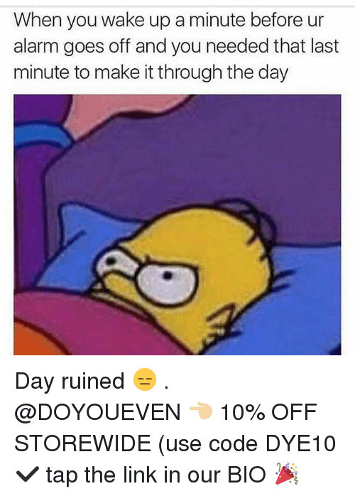 Gym, Alarm, and Link: When you wake up a minute before ur  alarm goes off and you needed that last  minute to make it through the day Day ruined 😑 . @DOYOUEVEN 👈🏼 10% OFF STOREWIDE (use code DYE10 ✔️ tap the link in our BIO 🎉