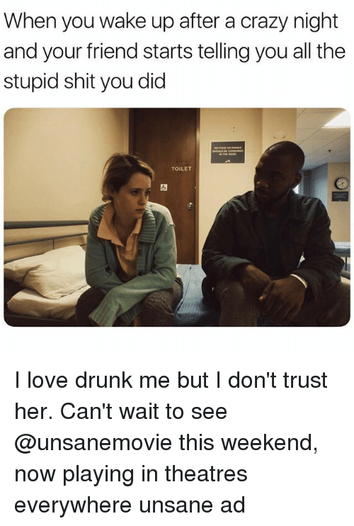 Crazy, Drunk, and Love: When you wake up after a crazy night  and your friend starts telling you all the  stupid shit you did  TOILET I love drunk me but I don't trust her. Can't wait to see @unsanemovie this weekend, now playing in theatres everywhere unsane ad