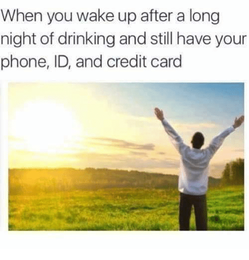 Dank, Drinking, and Phone: When you wake up after a long  night of drinking and still have your  phone, ID, and credit card
