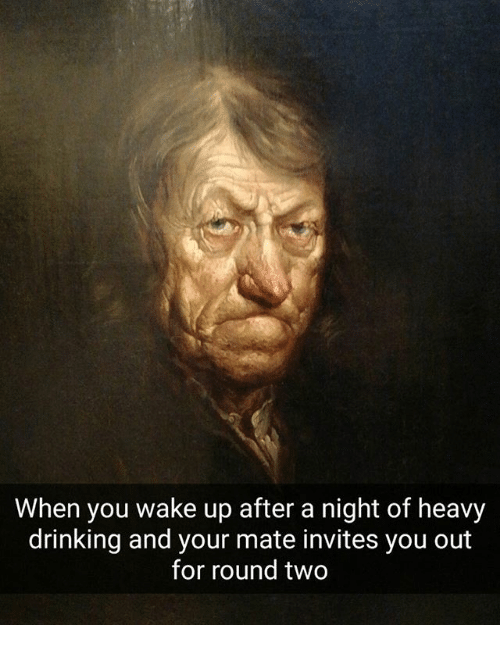 Drinking, Classical Art, and Wake: When you wake up after a night of heavy  drinking and your mate invites you out  for round two
