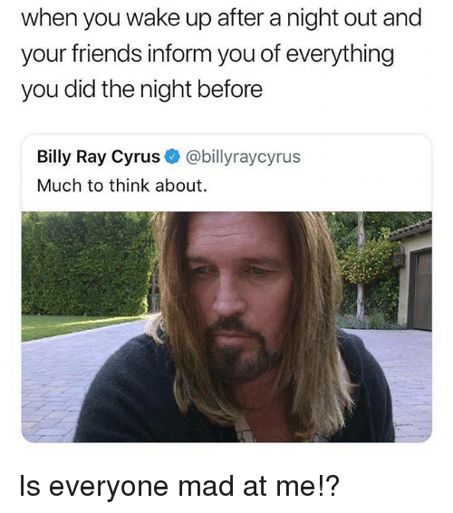 Friends, Girl Memes, and Mad: when you wake up after a night out and  your friends inform you of everything  you did the night before  Billy Ray Cyrus @billyraycyrus  Much to think about Is everyone mad at me!?
