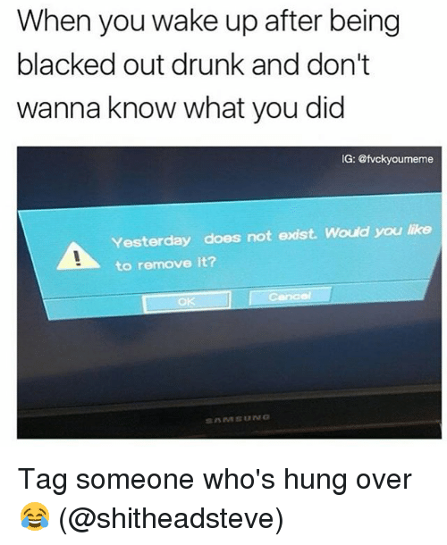 Drunk, Memes, and Blacked: When you wake up after being  blacked out drunk and don't  wanna know what you did  IG: @fvckyoumeme  Yesterday does not exist. Would you like  to remove it? Tag someone who's hung over 😂 (@shitheadsteve)
