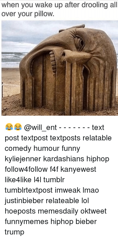 Kardashians, Memes, and Kardashian: when you wake up after drooling all  over your pillow 😂😂 @will_ent - - - - - - - text post textpost textposts relatable comedy humour funny kyliejenner kardashians hiphop follow4follow f4f kanyewest like4like l4l tumblr tumblrtextpost imweak lmao justinbieber relateable lol hoeposts memesdaily oktweet funnymemes hiphop bieber trump