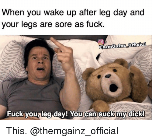 Gym, Suck My Dick, and Leg Day: When you wake up after leg day and  your legs are sore as fuck.  Gainz official  Fuck you leg day! You can suck my dick! This. @themgainz_official