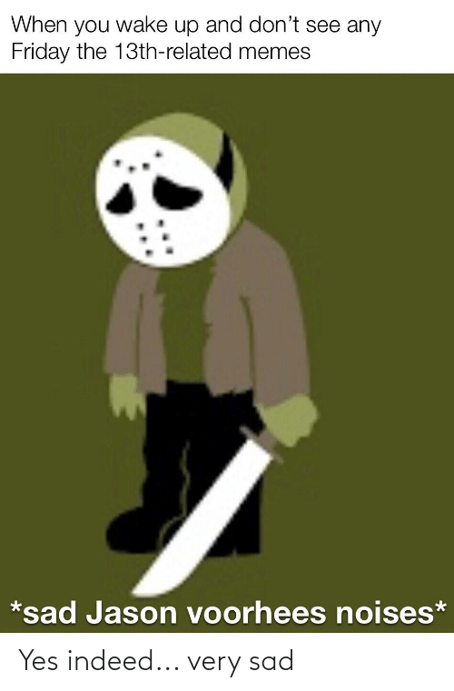 jason voorhees: When you wake up and don't see any  Friday the 13th-related memes  *sad Jason voorhees noises* Yes indeed... very sad