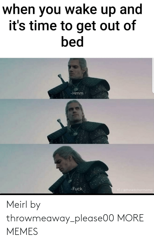 Out Of Bed: when you wake up and  it's time to get out of  bed  -Hmm  -Fuck.  IGI BIhewitchermeme Meirl by throwmeaway_please00 MORE MEMES