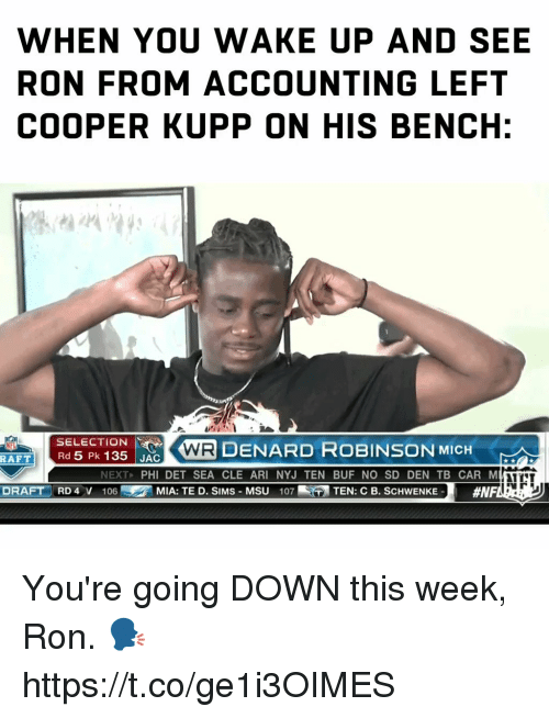 Accounting: WHEN YOU WAKE UP AND SEE  RON FROM ACCOUNTING LEFT  COOPER KUPP ON HIS BENCH:  SELECTION  Rd 5 Pk 135 JAC  に で(AIR DENARD ROBINSON MICH  AFT  NEXT, PHI DET SEA CLE ARI NYJ TEN BUF NO SD DEN TB CAR M  NTT  DRAFT RD 4 V 106  の MIA: TE D. SIMS-MSU  107-  TEN: C B. SCHWENKE-  You're going DOWN this week, Ron. 🗣 https://t.co/ge1i3OIMES