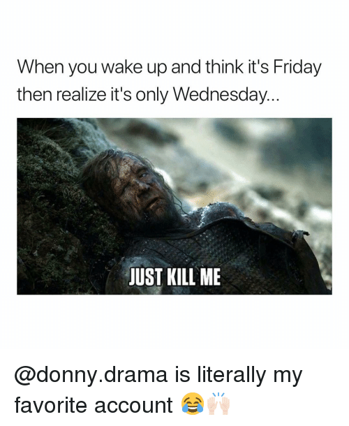 Its Only Wednesday: When you wake up and think it's Friday  then realize it's only Wednesday  JUST KILL ME @donny.drama is literally my favorite account 😂🙌🏻