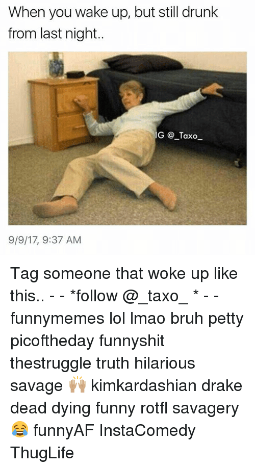 Bruh, Drake, and Drunk: When you wake up, but still drunk  from last night..  G @_Taxo  9/9/17, 9:37 AM Tag someone that woke up like this.. - - *follow @_taxo_ * - - funnymemes lol lmao bruh petty picoftheday funnyshit thestruggle truth hilarious savage 🙌🏽 kimkardashian drake dead dying funny rotfl savagery 😂 funnyAF InstaComedy ThugLife