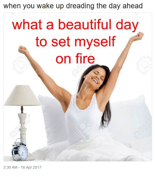What A Beautiful Day: when you wake up dreading the day ahead  what a beautiful day  on fire  to set myself  3:30 AM-18 Apr 2017