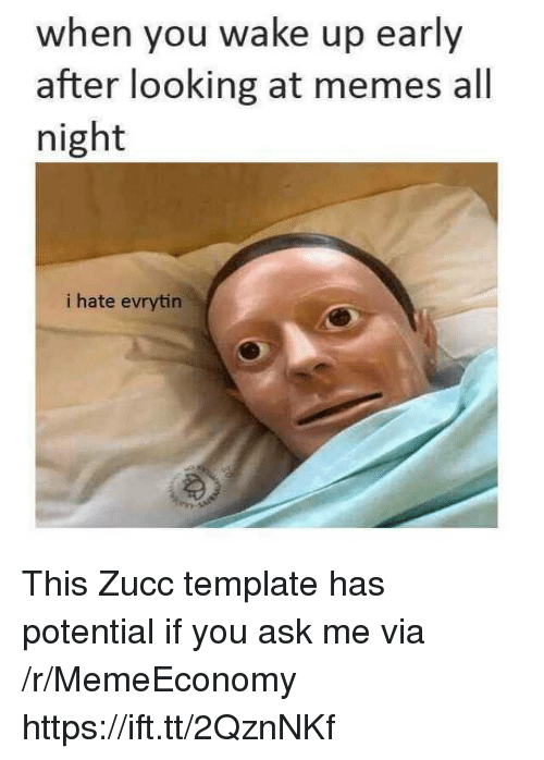 Zucc: when you wake up early  after looking at memes all  night  i hate evrytin This Zucc template has potential if you ask me via /r/MemeEconomy https://ift.tt/2QznNKf