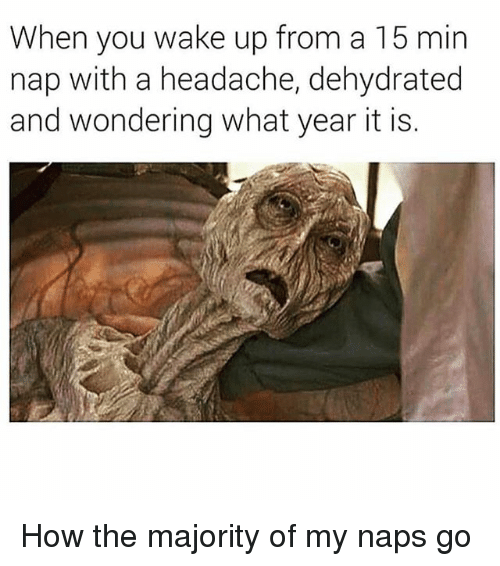 Memes, 🤖, and How: When you wake up from a 15 min  nap with a headache, dehydrated  and wondering what year it is. How the majority of my naps go