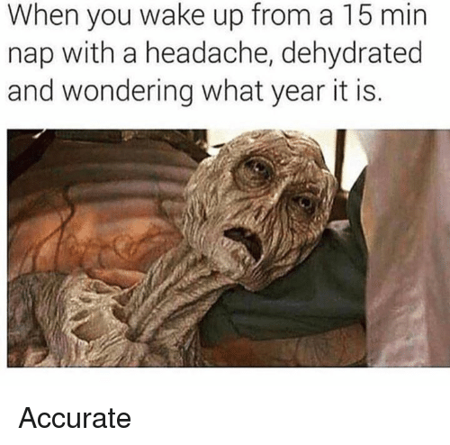 Dank, 🤖, and Wake: When you wake up from a 15 min  nap with a headache, dehydrated  and wondering what year it is. Accurate
