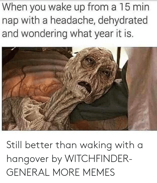 hangover: When you wake up from a 15 min  nap with a headache, dehydrated  and wondering what year it is. Still better than waking with a hangover by WITCHFlNDER-GENERAL MORE MEMES