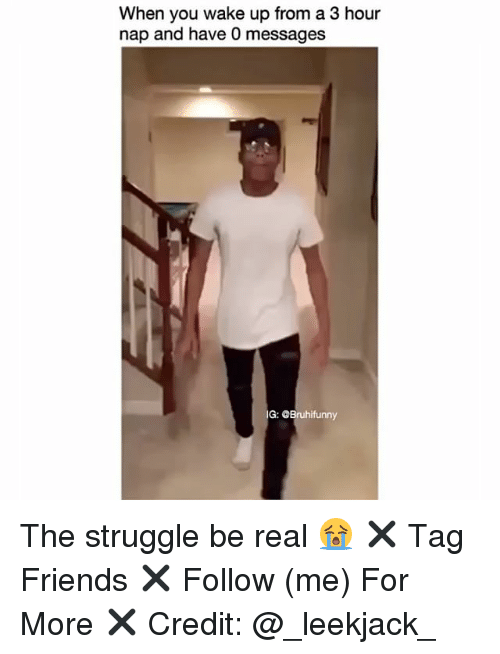 Friends, Memes, and Struggle: When you wake up from a 3 hour  nap and have 0 messages  G: Bruhifunny The struggle be real 😭 ✖️ Tag Friends ✖️ Follow (me) For More ✖️ Credit: @_leekjack_